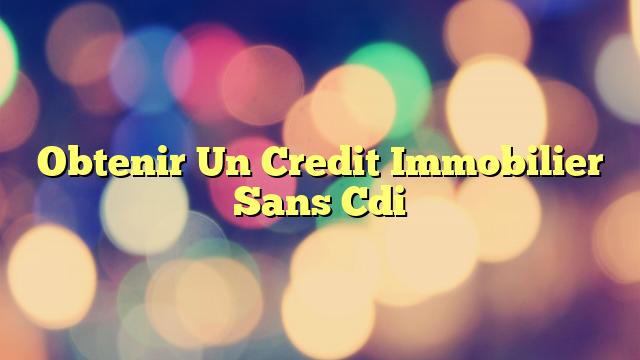 Obtenir Un Credit Immobilier Sans Cdi