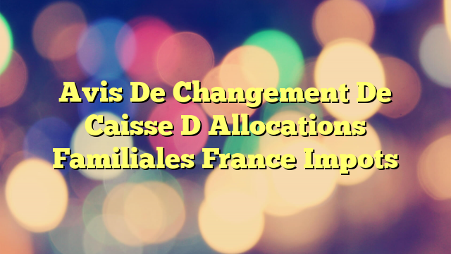 Avis De Changement De Caisse D Allocations Familiales France Impots