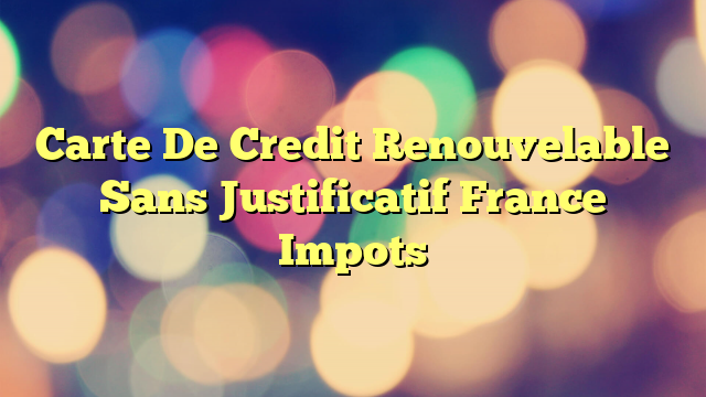 Carte De Credit Renouvelable Sans Justificatif France Impots