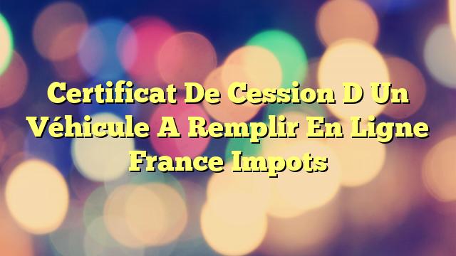 Certificat De Cession D Un Véhicule A Remplir En Ligne France Impots