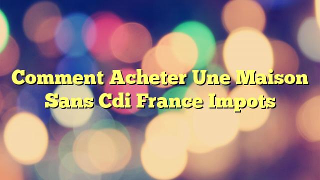 Comment Acheter Une Maison Sans Cdi France Impots