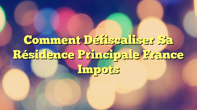 Comment Défiscaliser Sa Résidence Principale France Impots