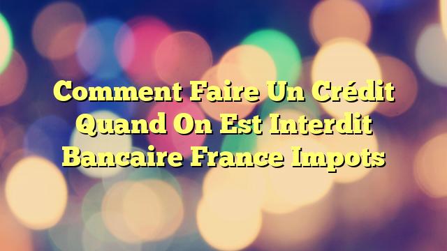 Comment Faire Un Crédit Quand On Est Interdit Bancaire France Impots