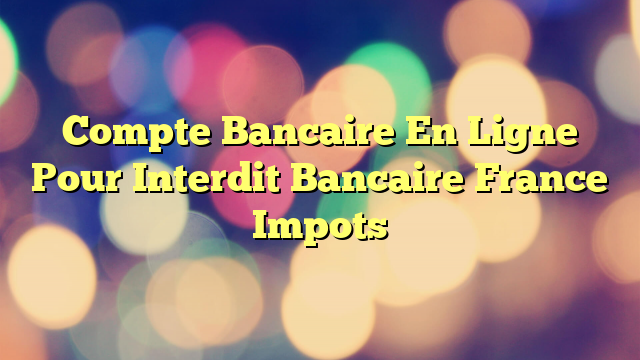 Compte Bancaire En Ligne Pour Interdit Bancaire France Impots