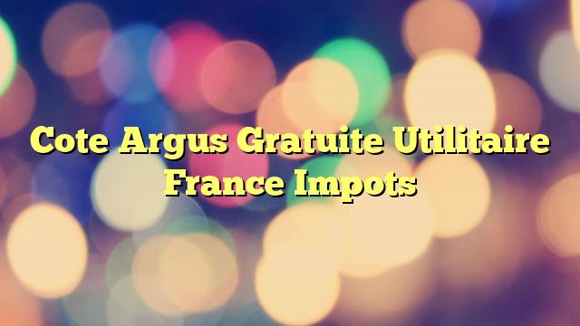 Cote Argus Gratuite Utilitaire France Impots