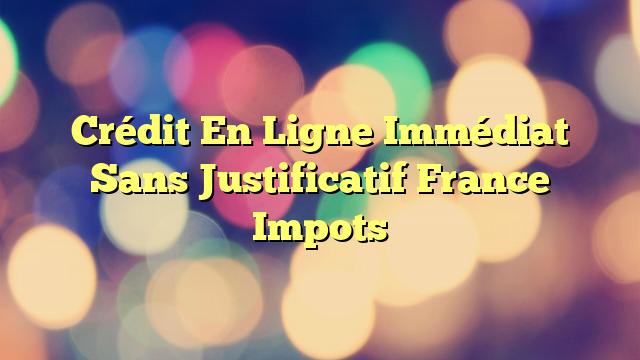 Crédit En Ligne Immédiat Sans Justificatif France Impots