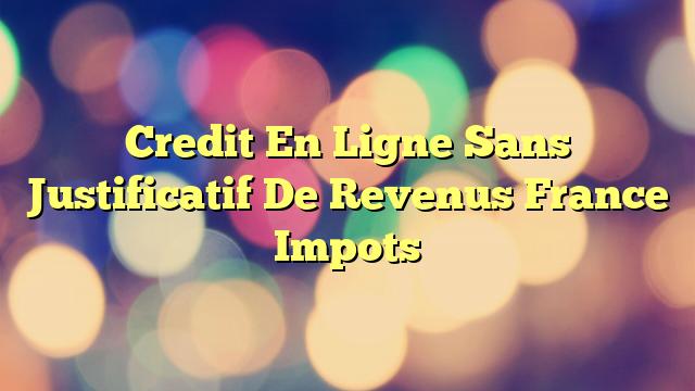 Credit En Ligne Sans Justificatif De Revenus France Impots