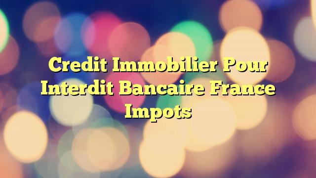 Credit Immobilier Pour Interdit Bancaire France Impots