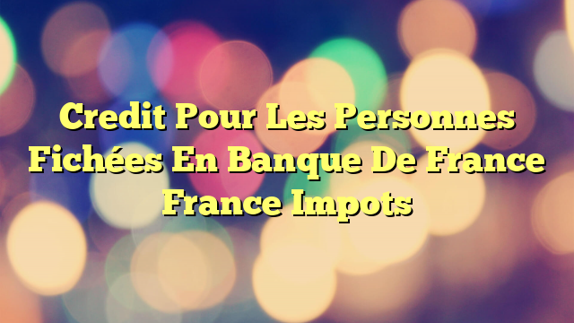 Credit Pour Les Personnes Fichées En Banque De France France Impots
