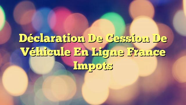 Déclaration De Cession De Véhicule En Ligne France Impots
