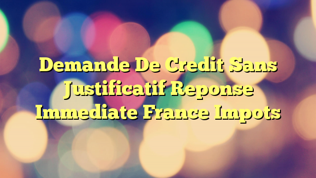 Demande De Credit Sans Justificatif Reponse Immediate France Impots