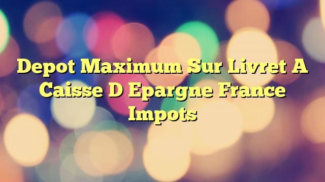 Depot Maximum Sur Livret A Caisse D Epargne France Impots