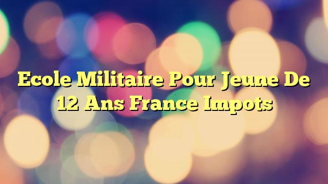 Ecole Militaire Pour Jeune De 12 Ans France Impots