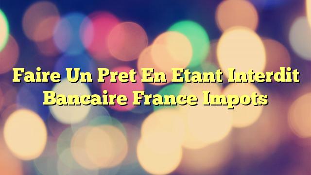 Faire Un Pret En Etant Interdit Bancaire France Impots