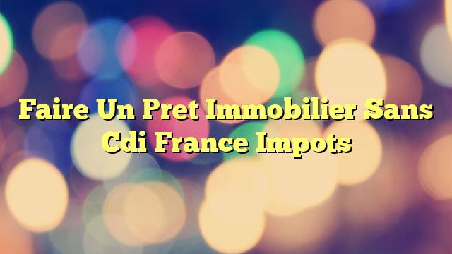 Faire Un Pret Immobilier Sans Cdi France Impots