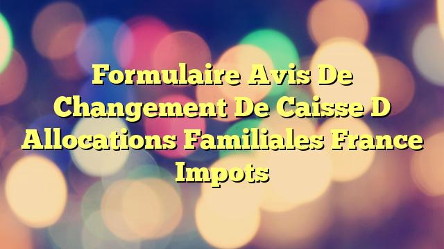 Formulaire Avis De Changement De Caisse D Allocations Familiales France Impots