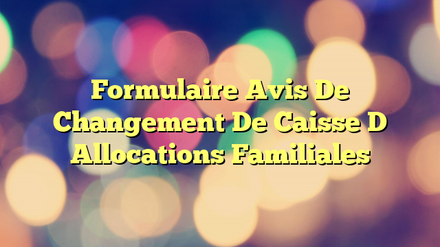 Formulaire Avis De Changement De Caisse D Allocations Familiales