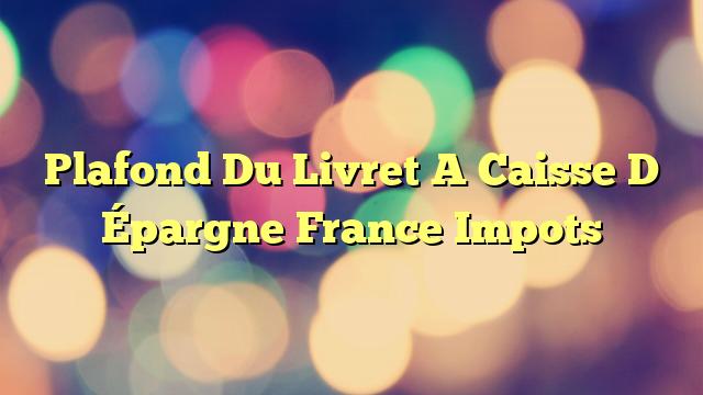 Plafond Du Livret A Caisse D Épargne France Impots
