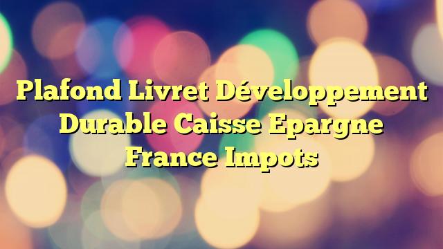 Plafond Livret Développement Durable Caisse Epargne France Impots