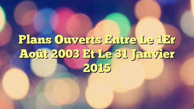 Plans Ouverts Entre Le 1Er Août 2003 Et Le 31 Janvier 2015