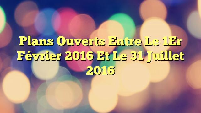 Plans Ouverts Entre Le 1Er Février 2016 Et Le 31 Juillet 2016