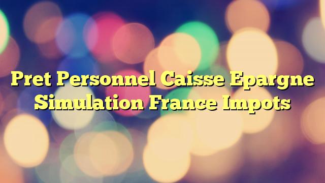 Pret Personnel Caisse Epargne Simulation France Impots