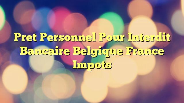 Pret Personnel Pour Interdit Bancaire Belgique France Impots