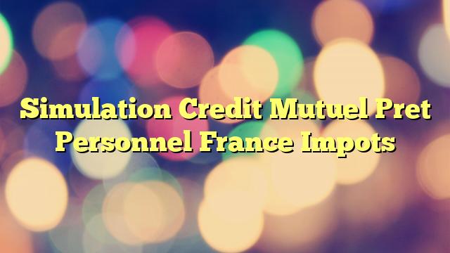 Simulation Credit Mutuel Pret Personnel France Impots