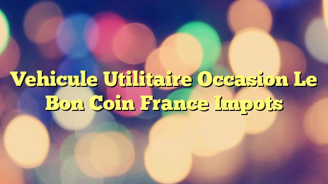 Vehicule Utilitaire Occasion Le Bon Coin France Impots
