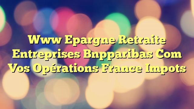 Www Epargne Retraite Entreprises Bnpparibas Com Vos Opérations France Impots