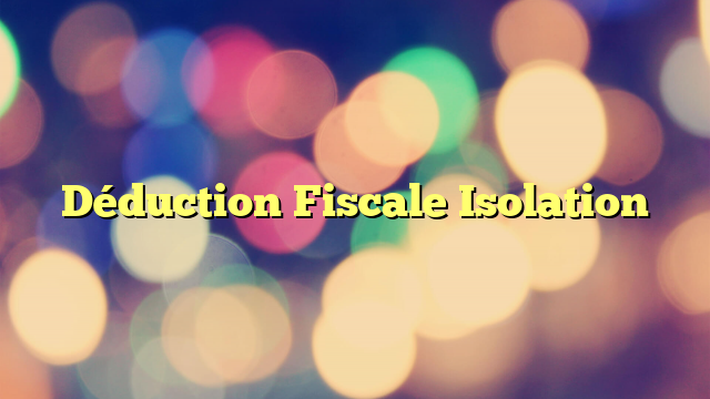 Déduction Fiscale Isolation