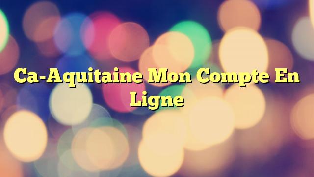 Ca-Aquitaine Mon Compte En Ligne