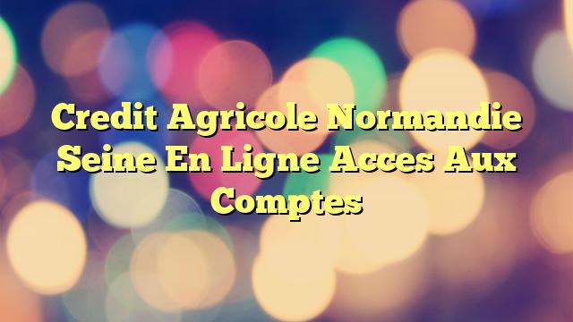 Credit Agricole Normandie Seine En Ligne Acces Aux Comptes