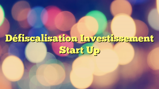 Défiscalisation Investissement Start Up
