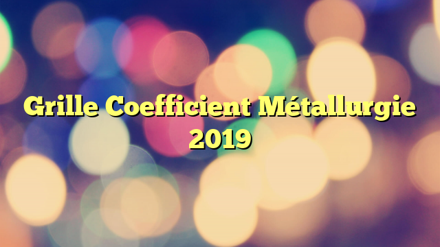 Grille Coefficient Métallurgie 2019