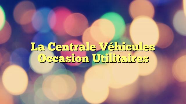 La Centrale Véhicules Occasion Utilitaires