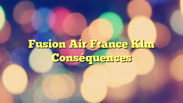 Fusion Air France Klm Conséquences