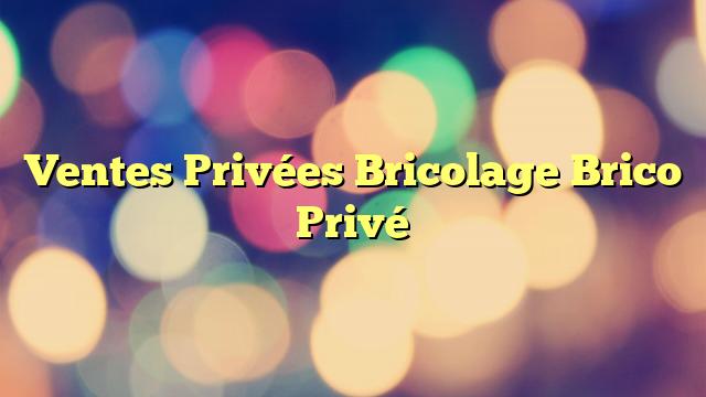 Ventes Privées Bricolage Brico Privé