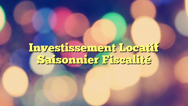 Investissement Locatif Saisonnier Fiscalité