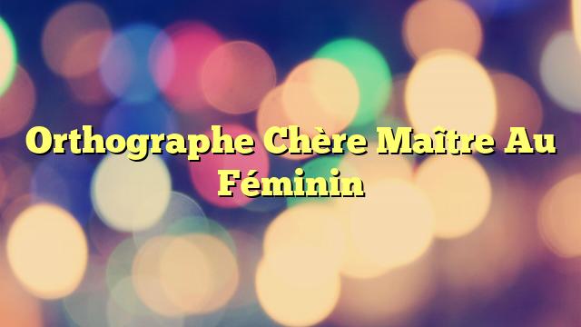 Orthographe Chère Maître Au Féminin